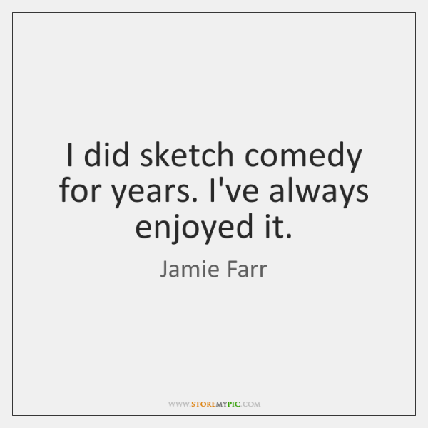 I did sketch comedy for years. I've always enjoyed it.