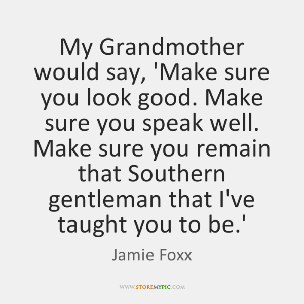 My Grandmother would say, 'Make sure you look good. Make sure you ...