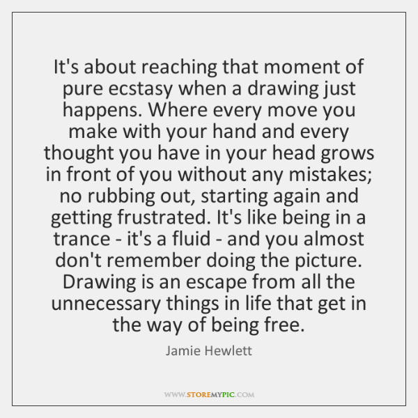 It's about reaching that moment of pure ecstasy when a drawing just ...
