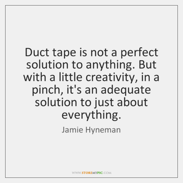 Duct tape is not a perfect solution to anything. But with a ...