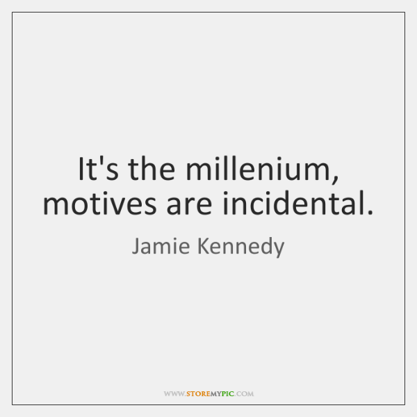 It's the millenium, motives are incidental.