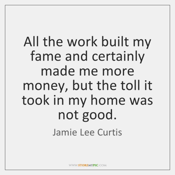All the work built my fame and certainly made me more money, ...