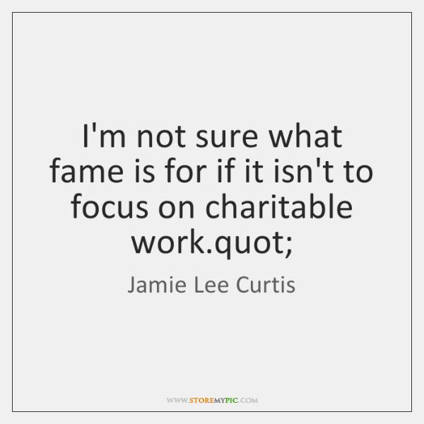 I'm not sure what fame is for if it isn't to focus ...