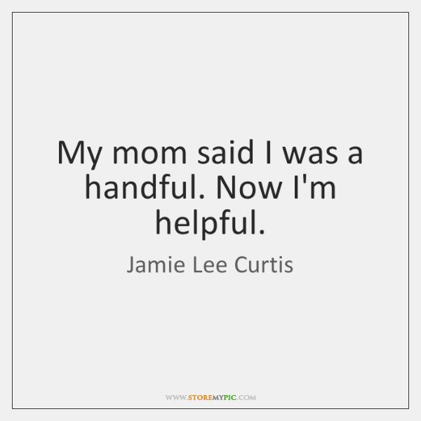 My mom said I was a handful. Now I'm helpful.