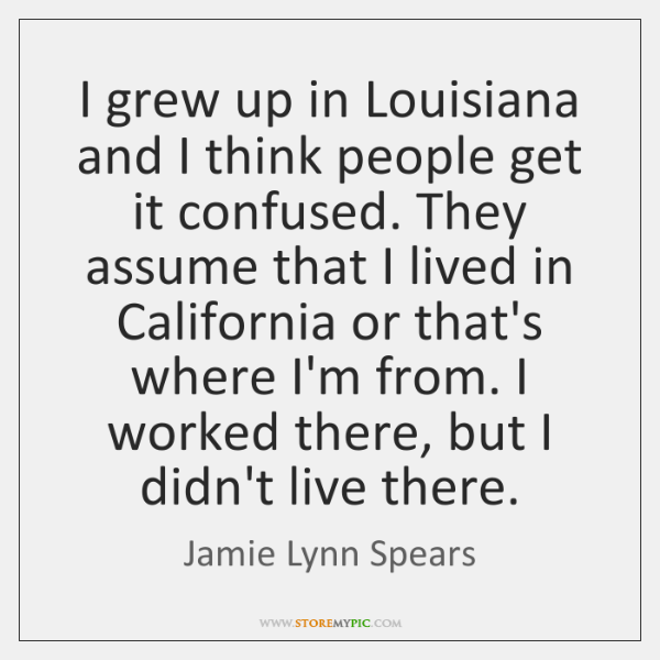 I grew up in Louisiana and I think people get it confused. ...