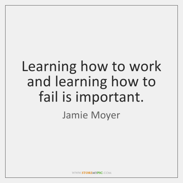 Learning how to work and learning how to fail is important.