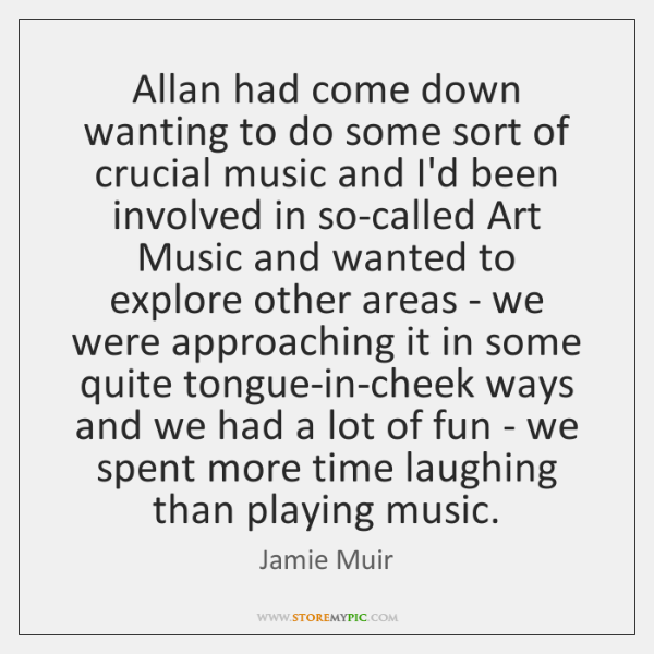 Allan had come down wanting to do some sort of crucial music ...