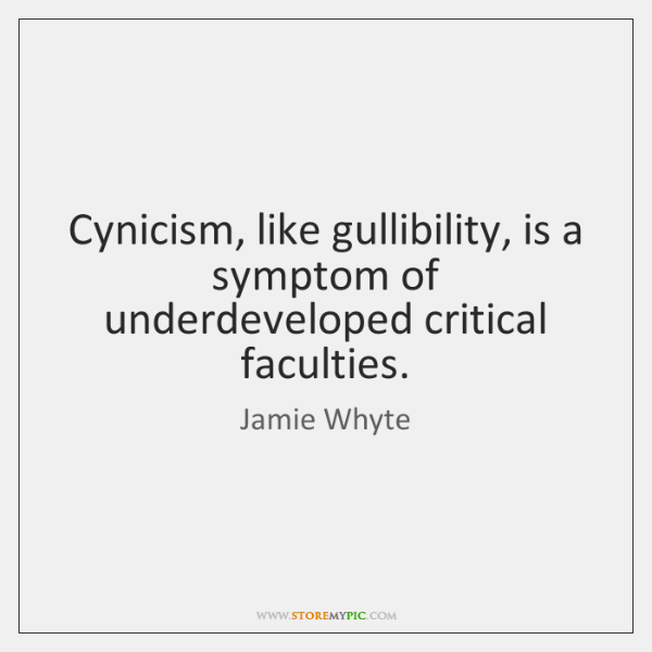 Cynicism, like gullibility, is a symptom of underdeveloped critical faculties.