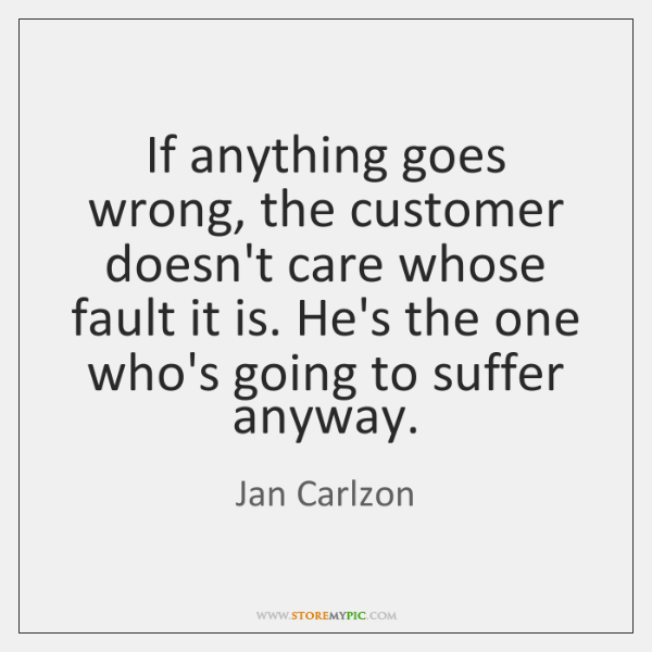 If anything goes wrong, the customer doesn't care whose fault it is. ...