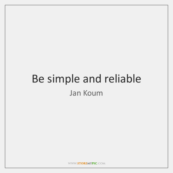 Be simple and reliable