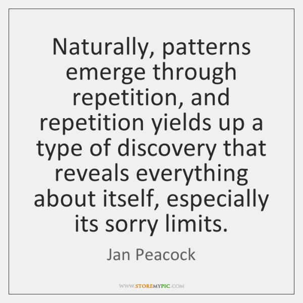 Naturally, patterns emerge through repetition, and repetition yields up a type of ...