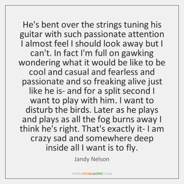 He's bent over the strings tuning his guitar with such passionate attention ...