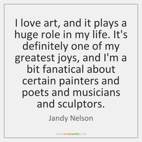 I love art, and it plays a huge role in my life. ...