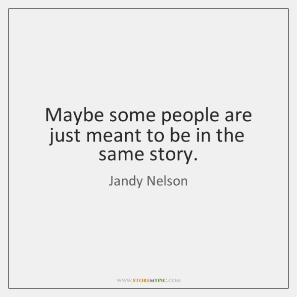 Maybe some people are just meant to be in the same story.