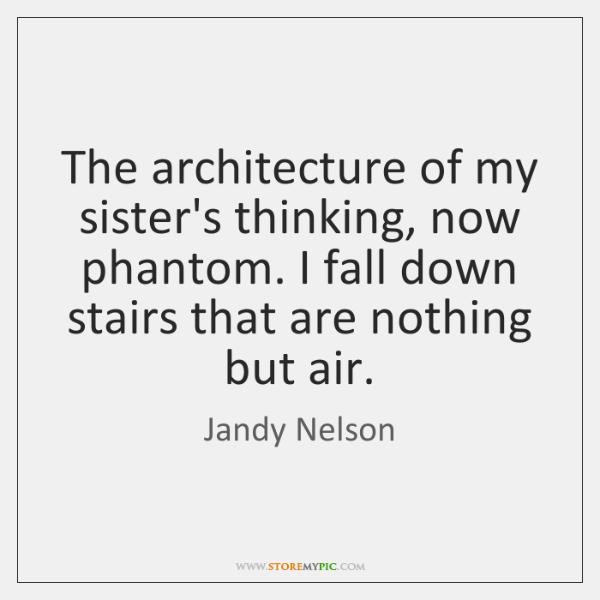The architecture of my sister's thinking, now phantom. I fall down stairs ...