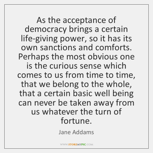 As the acceptance of democracy brings a certain life-giving power, so it ...