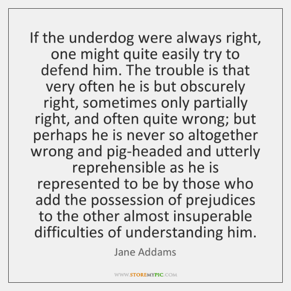 If the underdog were always right, one might quite easily try to ...