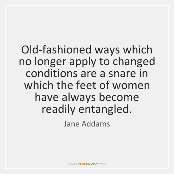 Old-fashioned ways which no longer apply to changed conditions are a snare ...
