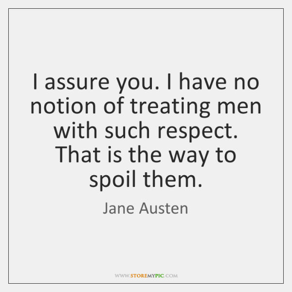 I assure you. I have no notion of treating men with such ...