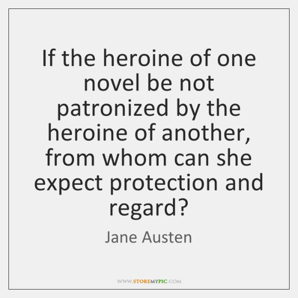 If the heroine of one novel be not patronized by the heroine ...