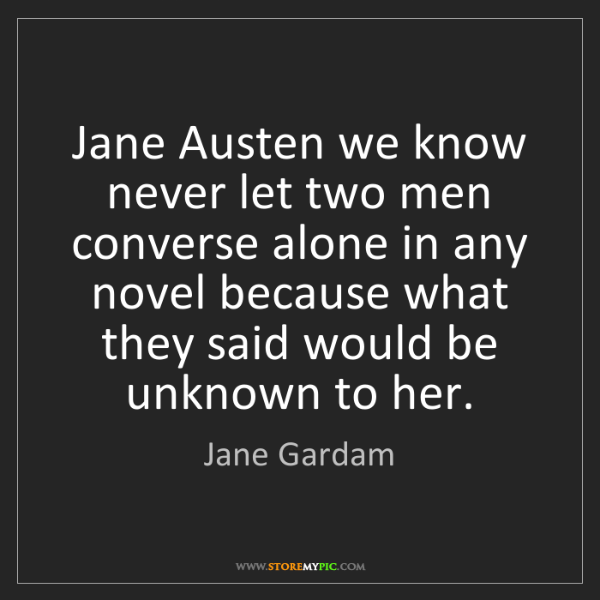 Jane Gardam: Jane Austen we know never let two men converse alone...
