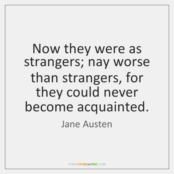 Now they were as strangers; nay worse than strangers, for they could ...