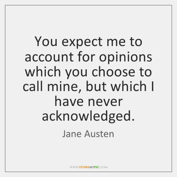 You expect me to account for opinions which you choose to call ...