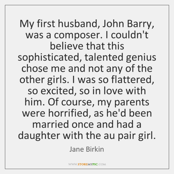 My first husband, John Barry, was a composer. I couldn't believe that ...