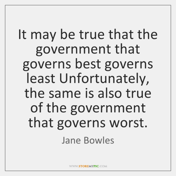 It may be true that the government that governs best governs least ...