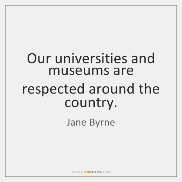 Our universities and museums are respected around the country.
