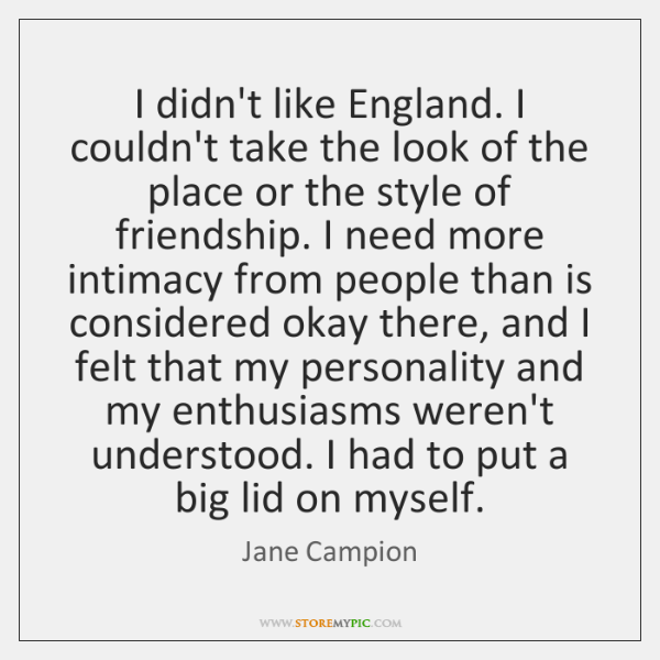 I didn't like England. I couldn't take the look of the place ...