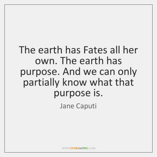 The earth has Fates all her own. The earth has purpose. And ...