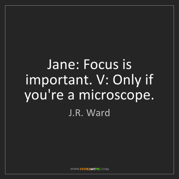 J.R. Ward: Jane: Focus is important. V: Only if you're a microscope.