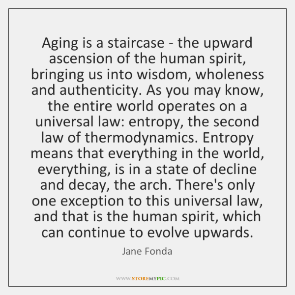 Aging is a staircase - the upward ascension of the human spirit, ...