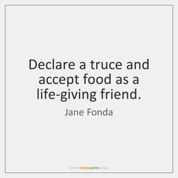 Declare a truce and accept food as a life-giving friend.