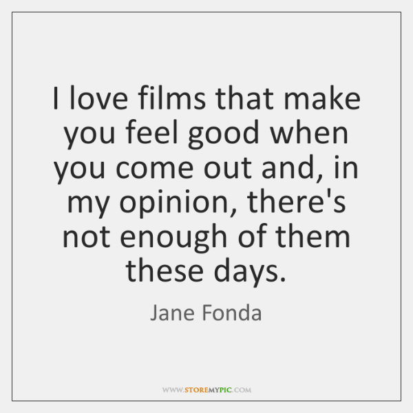 I love films that make you feel good when you come out ...