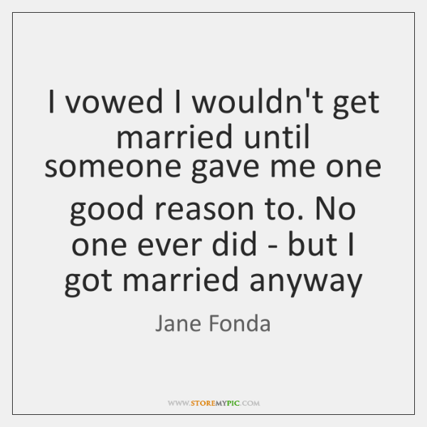 I vowed I wouldn't get married until someone gave me one good ...