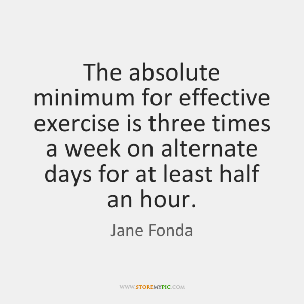 The absolute minimum for effective exercise is three times a week on ...