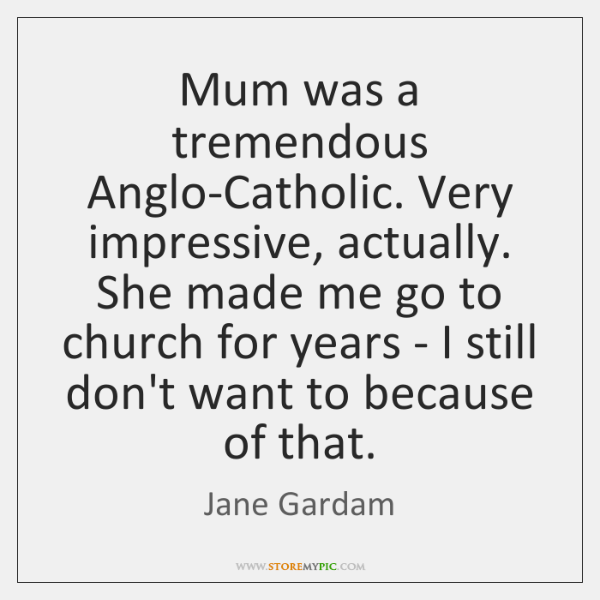 Mum was a tremendous Anglo-Catholic. Very impressive, actually. She made me go ...
