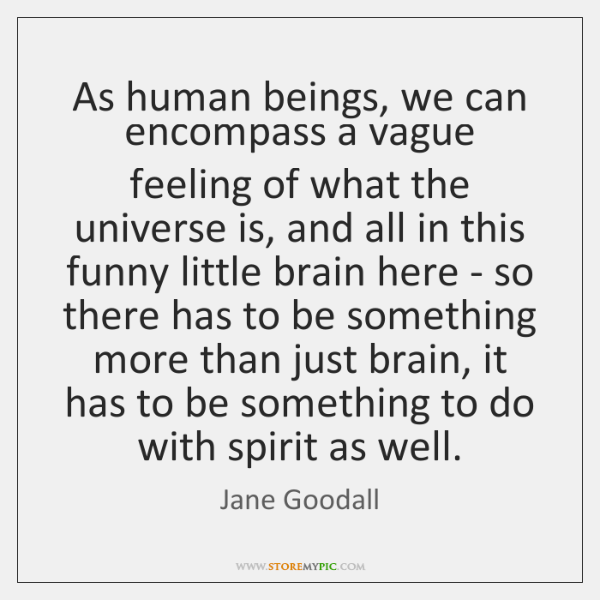 As human beings, we can encompass a vague feeling of what the ...