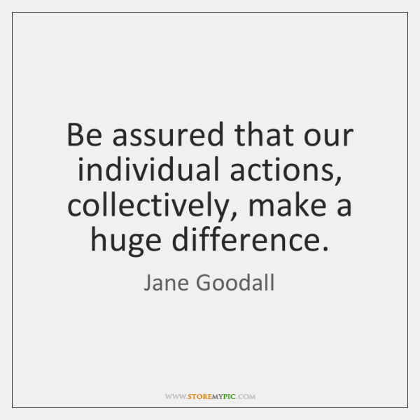Be assured that our individual actions, collectively, make a huge difference.