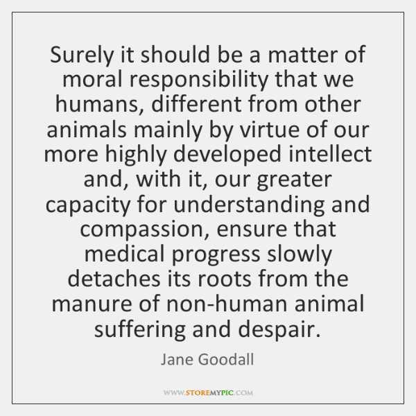 Surely it should be a matter of moral responsibility that we humans, ...