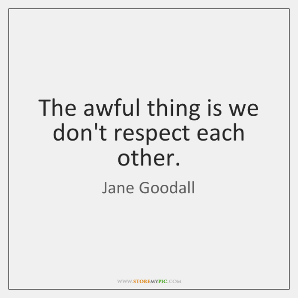 The awful thing is we don't respect each other.