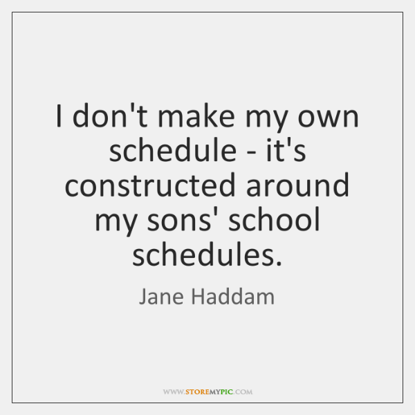 I don't make my own schedule - it's constructed around my sons' ...