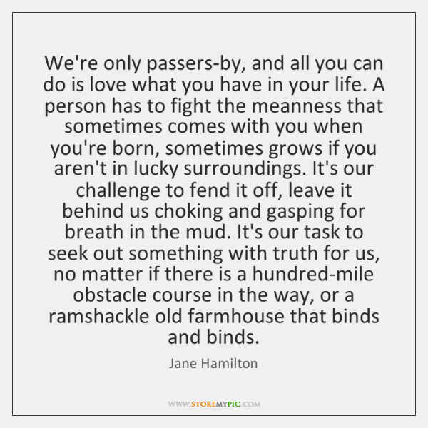 We're only passers-by, and all you can do is love what you ...