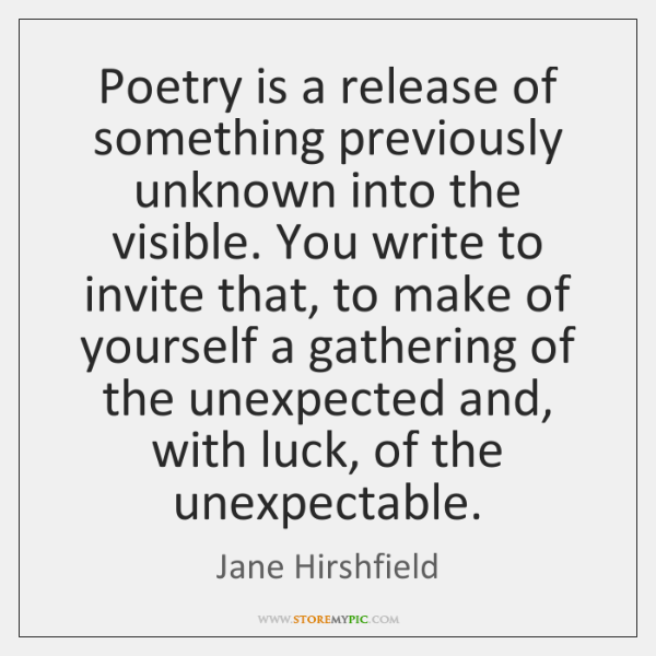 Poetry is a release of something previously unknown into the visible. You ...