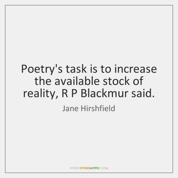 Poetry's task is to increase the available stock of reality, R P ...