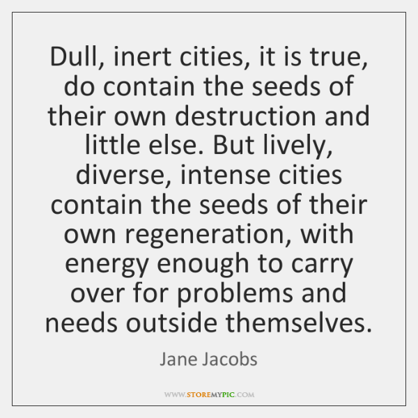 Dull, inert cities, it is true, do contain the seeds of their ...
