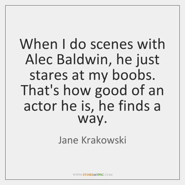 When I do scenes with Alec Baldwin, he just stares at my ...