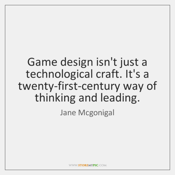 Game design isn't just a technological craft. It's a twenty-first-century way of ...